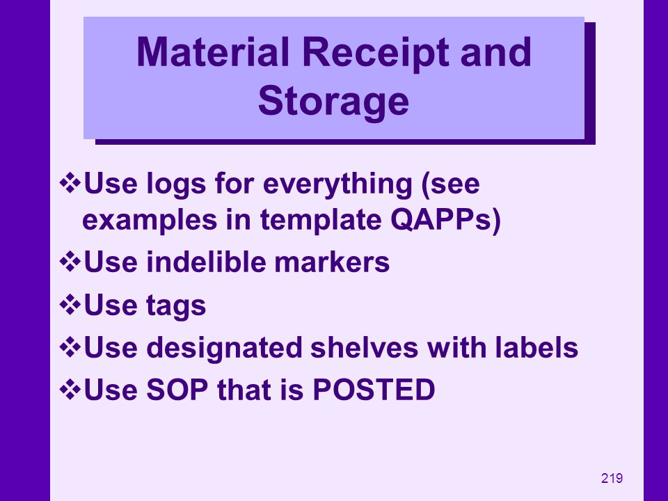 219 Material Receipt and Storage Use logs for everything (see examples in template QAPPs) Use indelible markers Use tags Use designated shelves with l