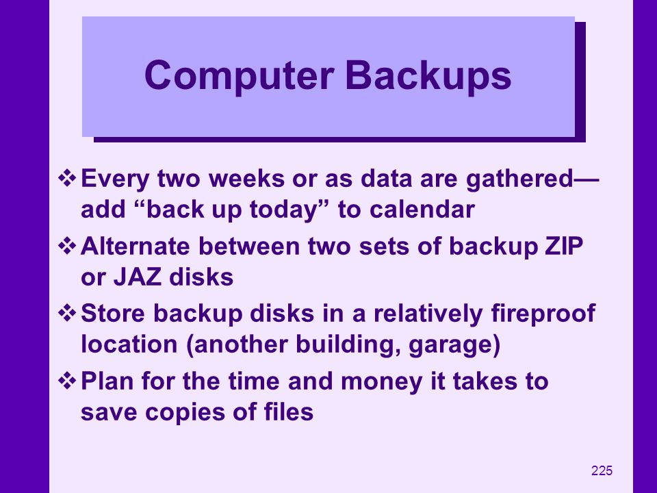 225 Computer Backups Every two weeks or as data are gathered add back up today to calendar Alternate between two sets of backup ZIP or JAZ disks Store