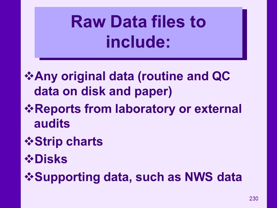 230 Raw Data files to include: Any original data (routine and QC data on disk and paper) Reports from laboratory or external audits Strip charts Disks