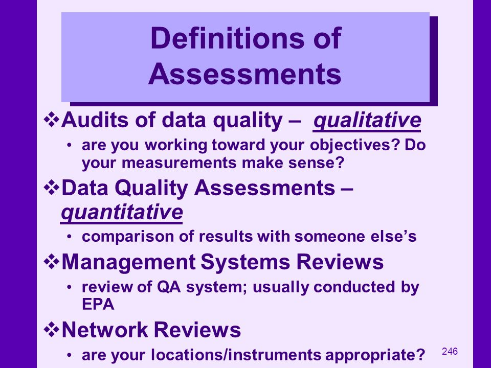 246 Definitions of Assessments Audits of data quality – qualitative are you working toward your objectives? Do your measurements make sense? Data Qual