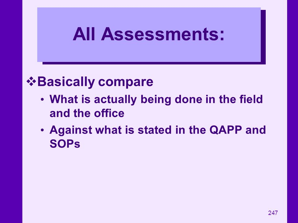 247 All Assessments: Basically compare What is actually being done in the field and the office Against what is stated in the QAPP and SOPs