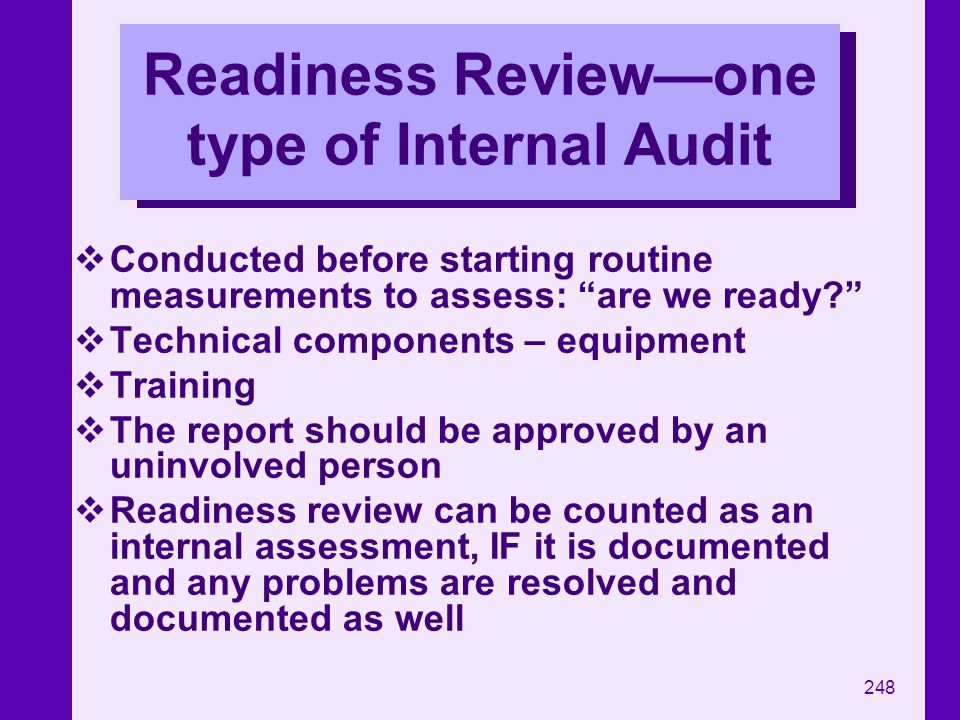 248 Readiness Reviewone type of Internal Audit Conducted before starting routine measurements to assess: are we ready? Technical components – equipmen