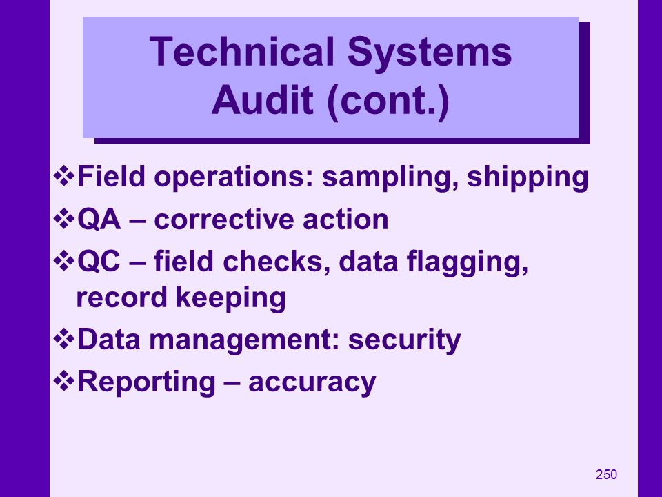 250 Technical Systems Audit (cont.) Field operations: sampling, shipping QA – corrective action QC – field checks, data flagging, record keeping Data