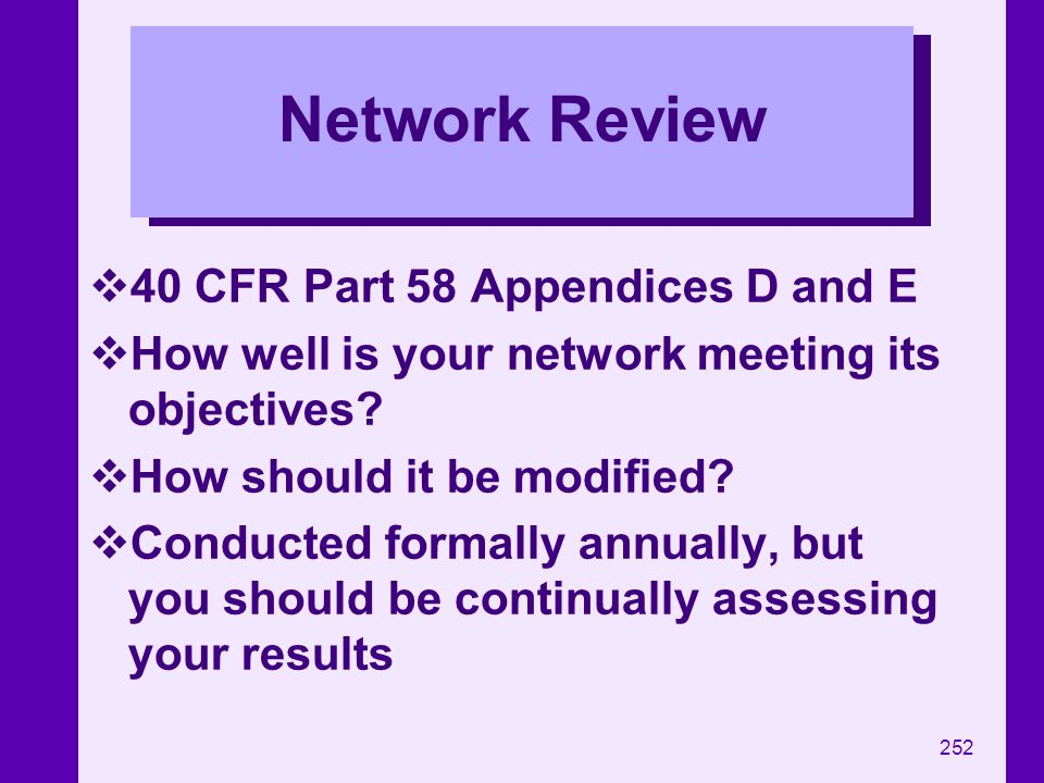 252 Network Review 40 CFR Part 58 Appendices D and E How well is your network meeting its objectives? How should it be modified? Conducted formally an
