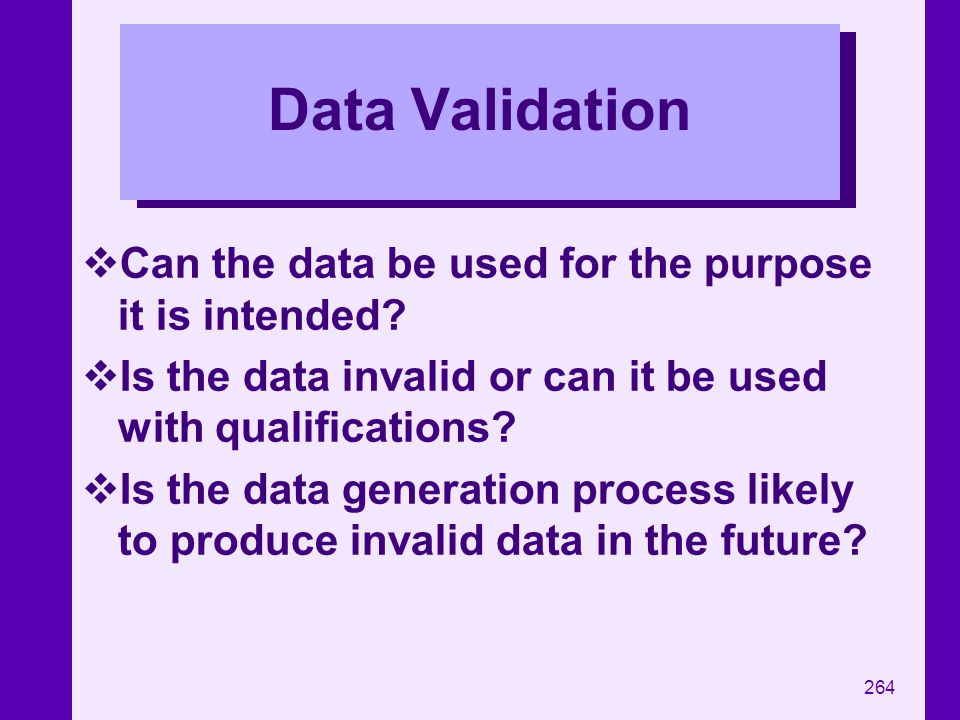 264 Data Validation Can the data be used for the purpose it is intended? Is the data invalid or can it be used with qualifications? Is the data genera
