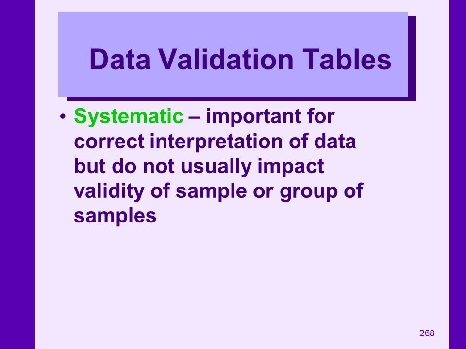 268 Data Validation Tables Systematic – important for correct interpretation of data but do not usually impact validity of sample or group of samples