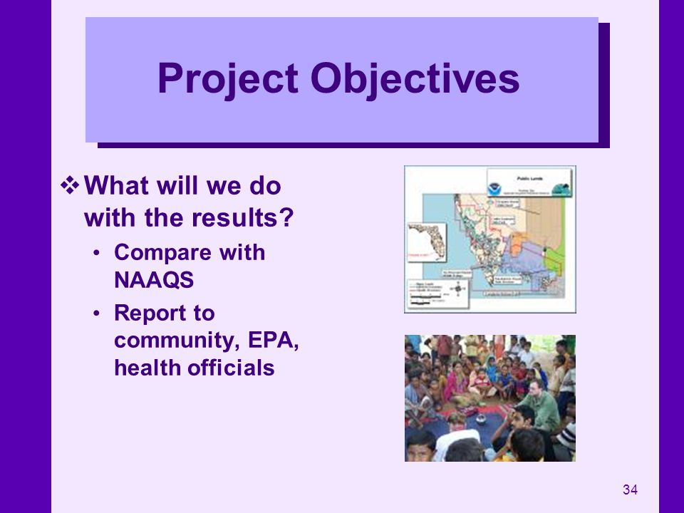 34 Project Objectives What will we do with the results? Compare with NAAQS Report to community, EPA, health officials
