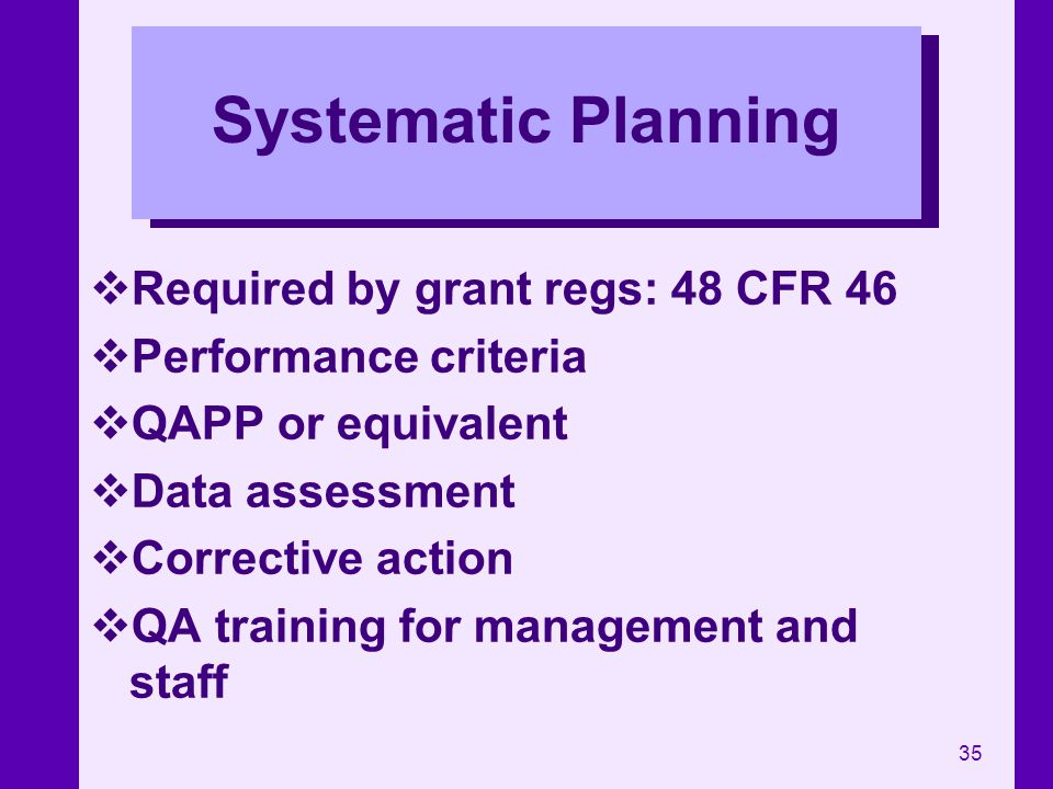 35 Systematic Planning Required by grant regs: 48 CFR 46 Performance criteria QAPP or equivalent Data assessment Corrective action QA training for man