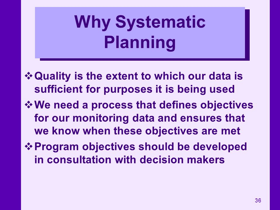 36 Why Systematic Planning Quality is the extent to which our data is sufficient for purposes it is being used We need a process that defines objectiv