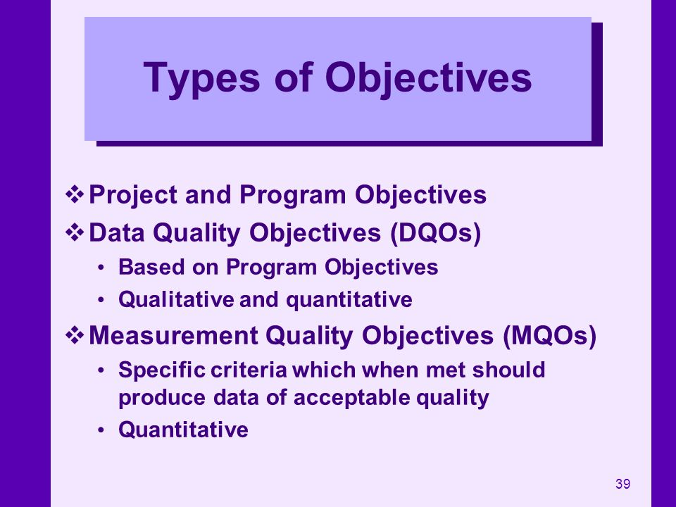 39 Types of Objectives Project and Program Objectives Data Quality Objectives (DQOs) Based on Program Objectives Qualitative and quantitative Measurem