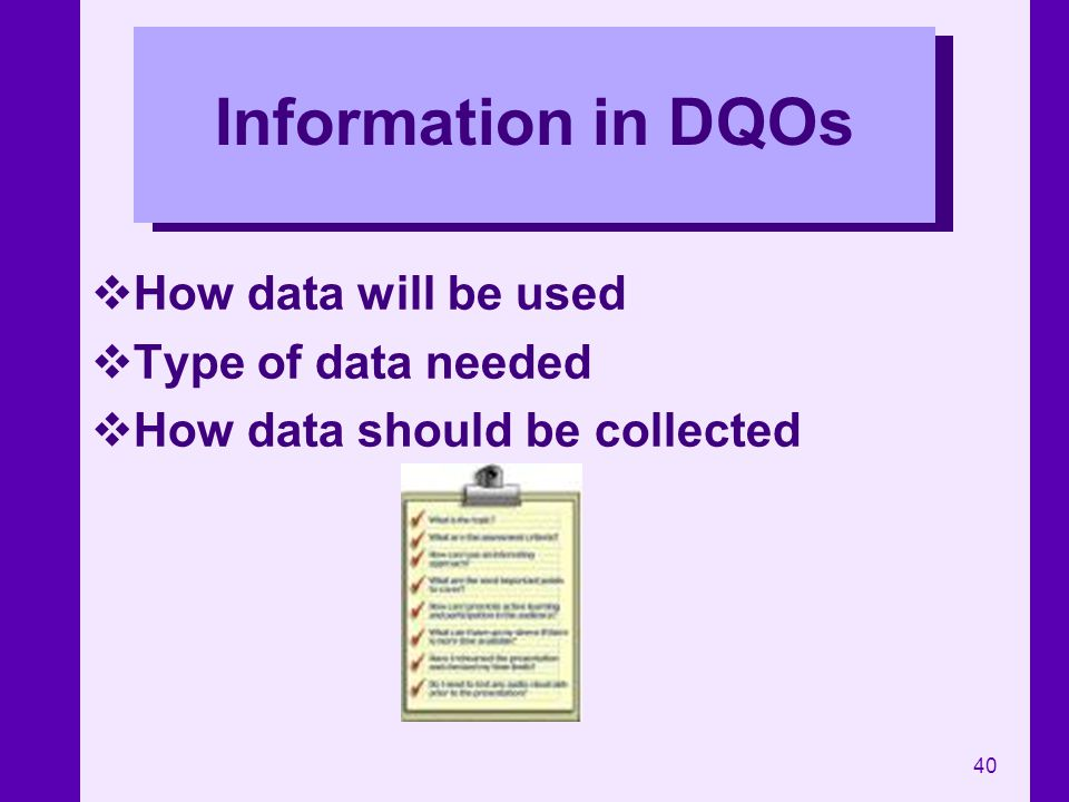 40 Information in DQOs How data will be used Type of data needed How data should be collected