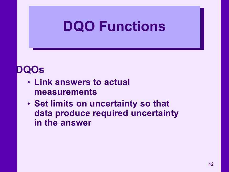 42 DQO Functions DQOs Link answers to actual measurements Set limits on uncertainty so that data produce required uncertainty in the answer