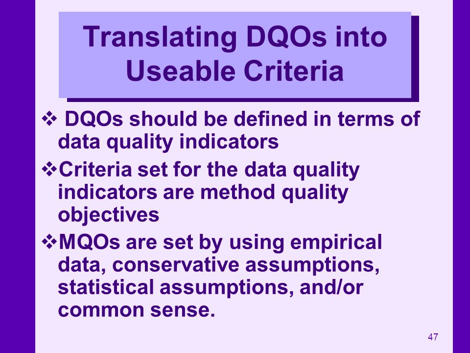 47 Translating DQOs into Useable Criteria DQOs should be defined in terms of data quality indicators Criteria set for the data quality indicators are