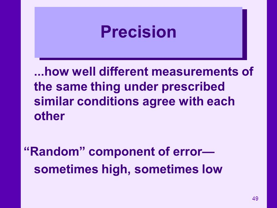 49 Precision...how well different measurements of the same thing under prescribed similar conditions agree with each other Random component of error s