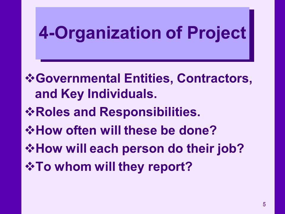 5 4-Organization of Project Governmental Entities, Contractors, and Key Individuals. Roles and Responsibilities. How often will these be done? How wil