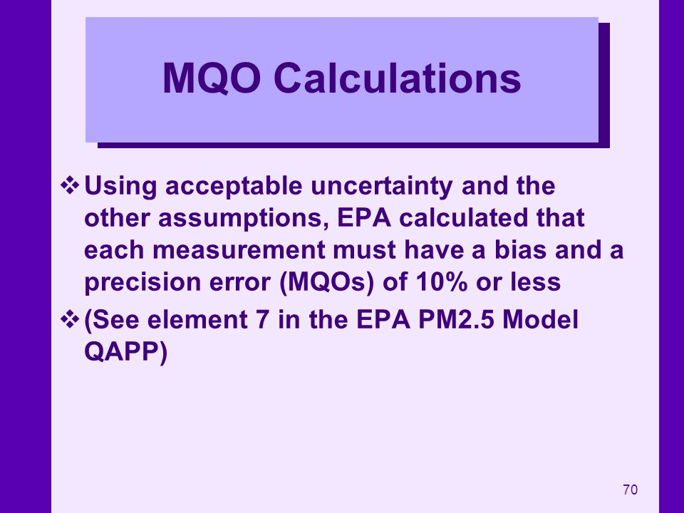 70 MQO Calculations Using acceptable uncertainty and the other assumptions, EPA calculated that each measurement must have a bias and a precision erro