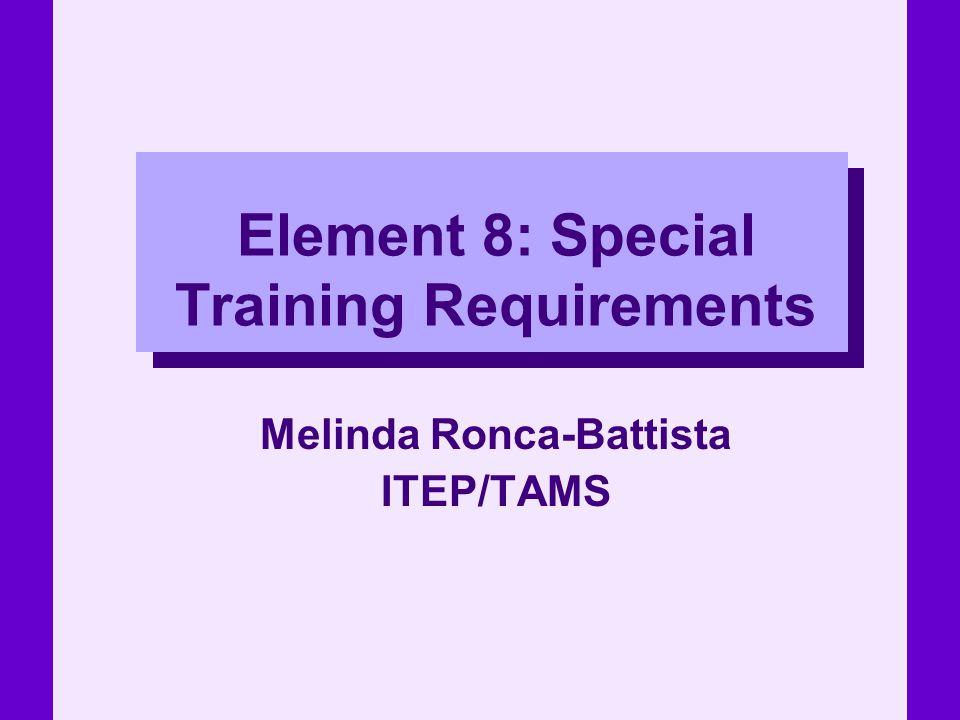 Element 8: Special Training Requirements Melinda Ronca-Battista ITEP/TAMS
