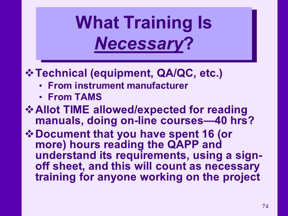 74 What Training Is Necessary? Technical (equipment, QA/QC, etc.) From instrument manufacturer From TAMS Allot TIME allowed/expected for reading manua