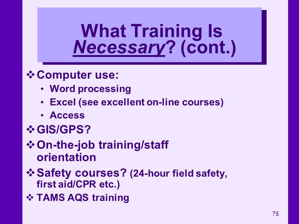 75 What Training Is Necessary? (cont.) Computer use: Word processing Excel (see excellent on-line courses) Access GIS/GPS? On-the-job training/staff o