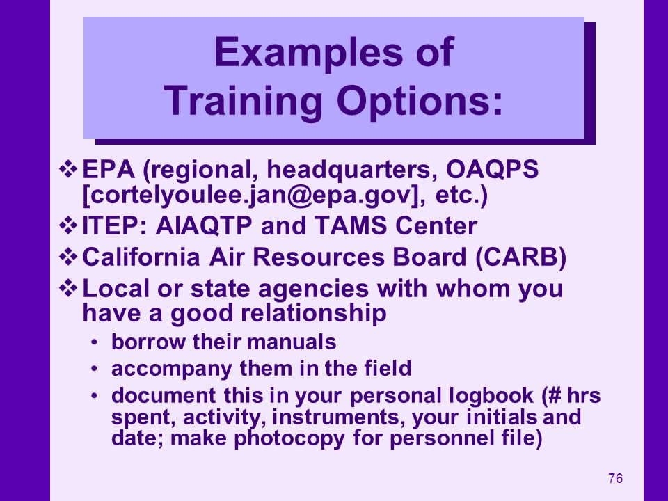 76 Examples of Training Options: EPA (regional, headquarters, OAQPS [cortelyoulee.jan@epa.gov], etc.) ITEP: AIAQTP and TAMS Center California Air Reso