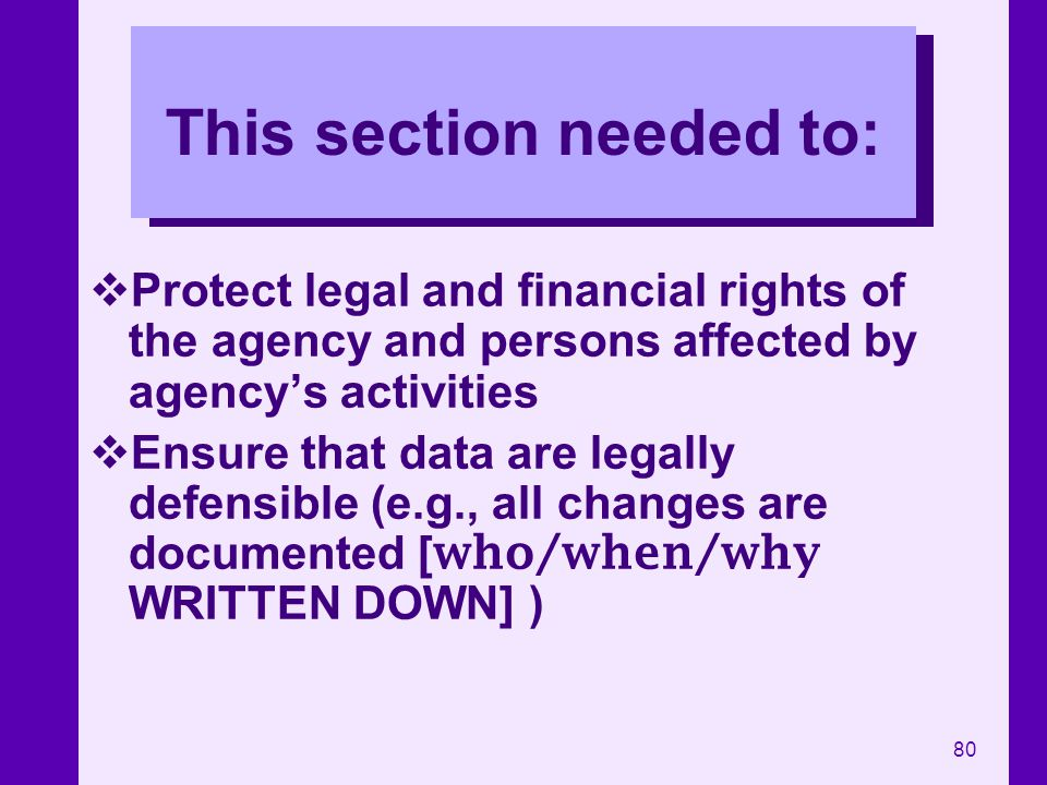 80 This section needed to: Protect legal and financial rights of the agency and persons affected by agencys activities Ensure that data are legally de