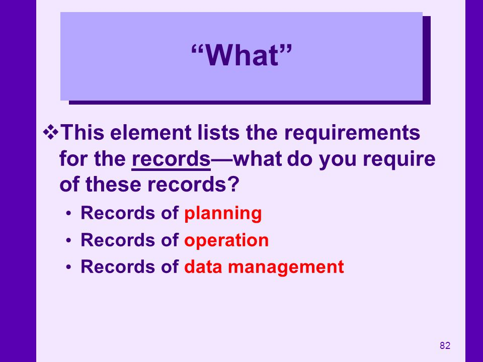 82 What This element lists the requirements for the recordswhat do you require of these records? Records of planning Records of operation Records of d