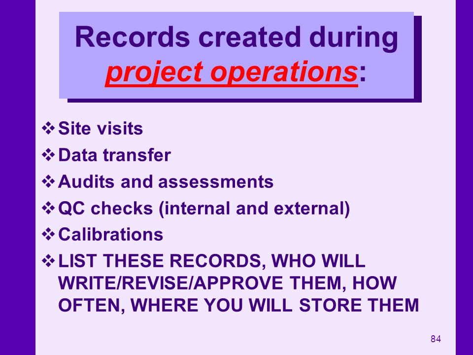 84 Records created during project operations: Site visits Data transfer Audits and assessments QC checks (internal and external) Calibrations LIST THE