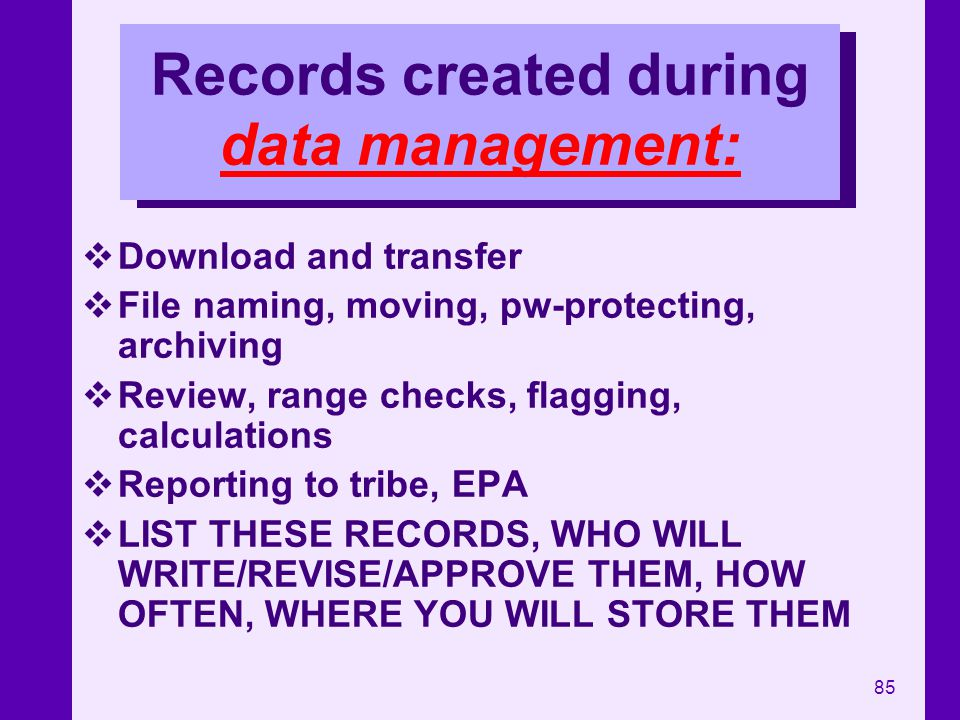 85 Records created during data management: Download and transfer File naming, moving, pw-protecting, archiving Review, range checks, flagging, calcula