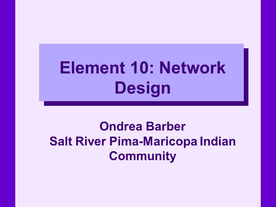 Element 10: Network Design Ondrea Barber Salt River Pima-Maricopa Indian Community