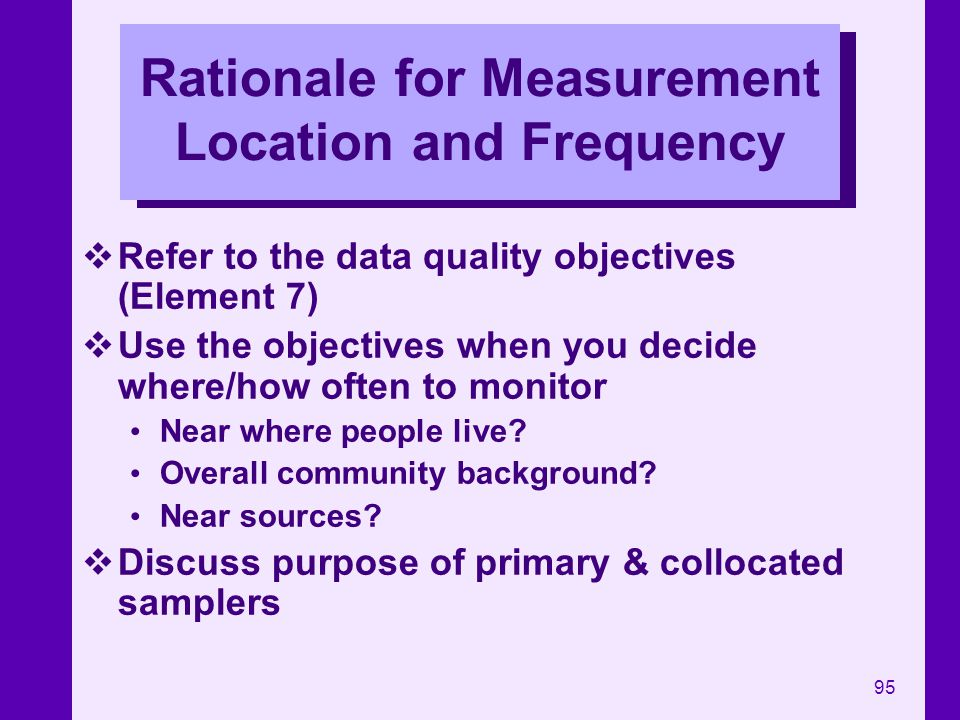 95 Rationale for Measurement Location and Frequency Refer to the data quality objectives (Element 7) Use the objectives when you decide where/how ofte