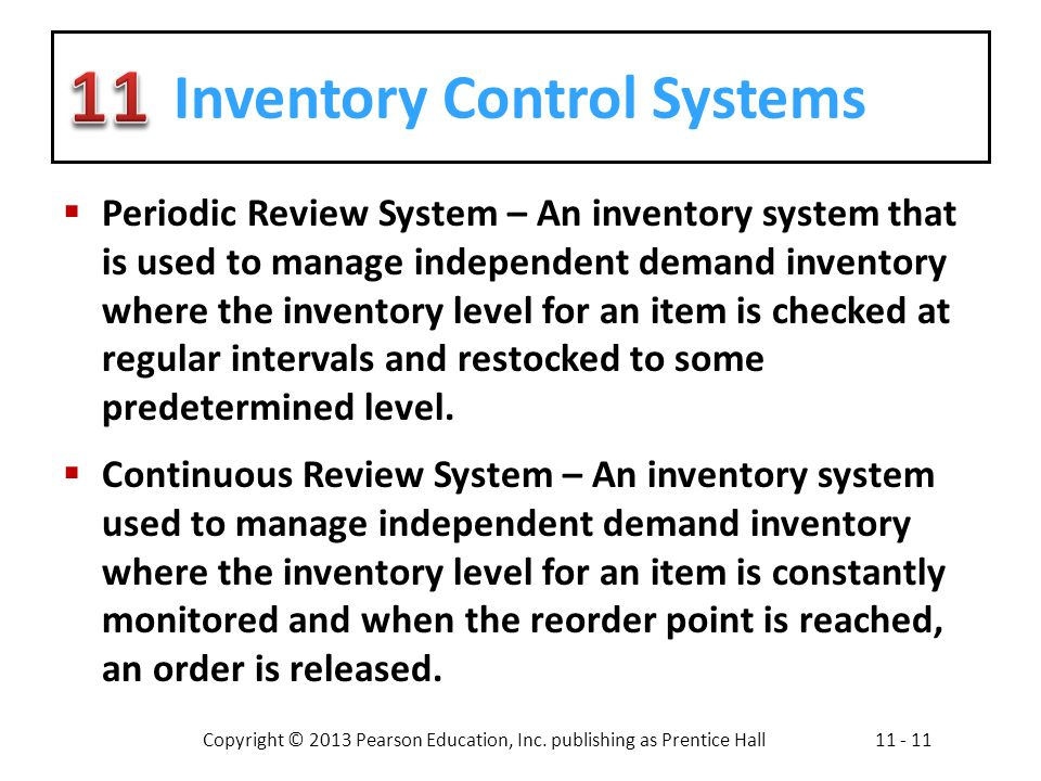 Copyright © 2013 Pearson Education, Inc. publishing as Prentice Hall11 - 11 Inventory Control Systems Periodic Review System – An inventory system tha