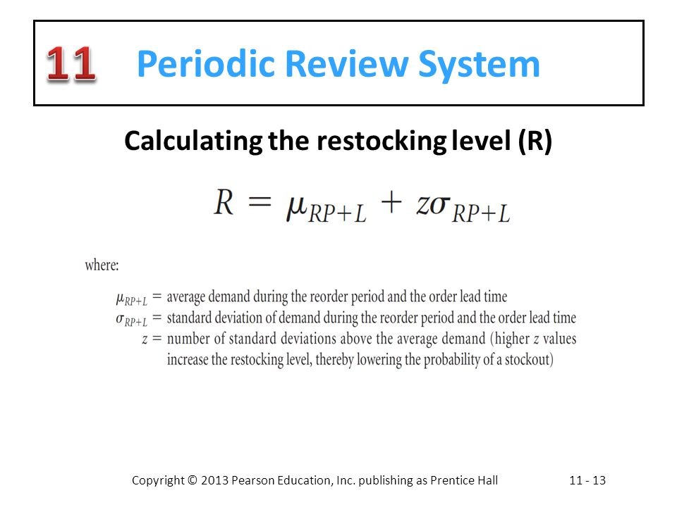 Copyright © 2013 Pearson Education, Inc. publishing as Prentice Hall11 - 13 Periodic Review System Calculating the restocking level (R)