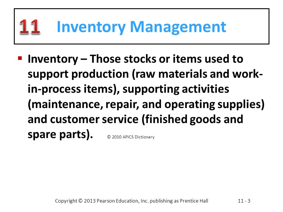 Copyright © 2013 Pearson Education, Inc. publishing as Prentice Hall11 - 3 Inventory Management Inventory – Those stocks or items used to support prod
