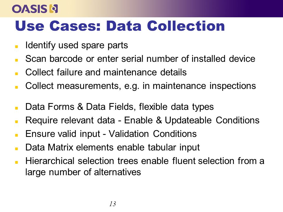 Use Cases: Data Collection n Identify used spare parts n Scan barcode or enter serial number of installed device n Collect failure and maintenance details n Collect measurements, e.g.