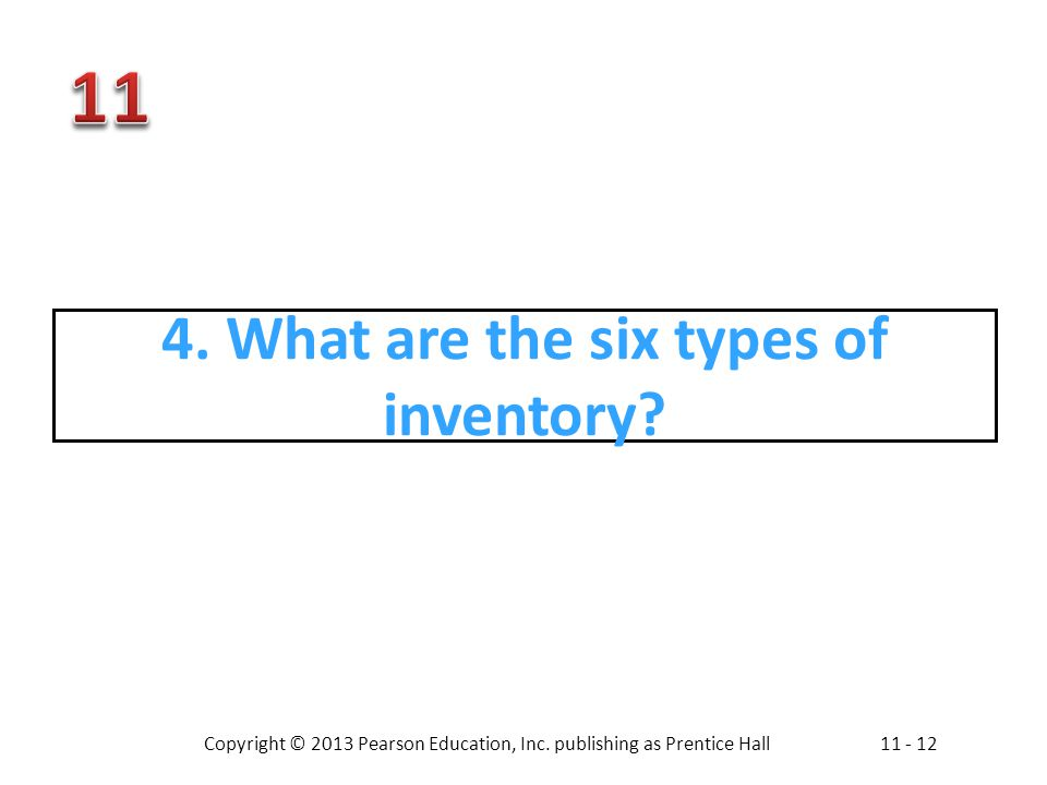 Copyright © 2013 Pearson Education, Inc. publishing as Prentice Hall11 - 12 4. What are the six types of inventory?