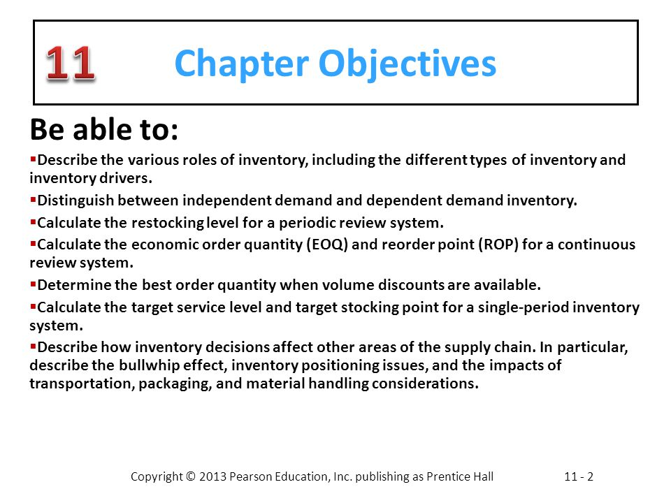 Copyright © 2013 Pearson Education, Inc. publishing as Prentice Hall11 - 2 Chapter Objectives Be able to: Describe the various roles of inventory, inc