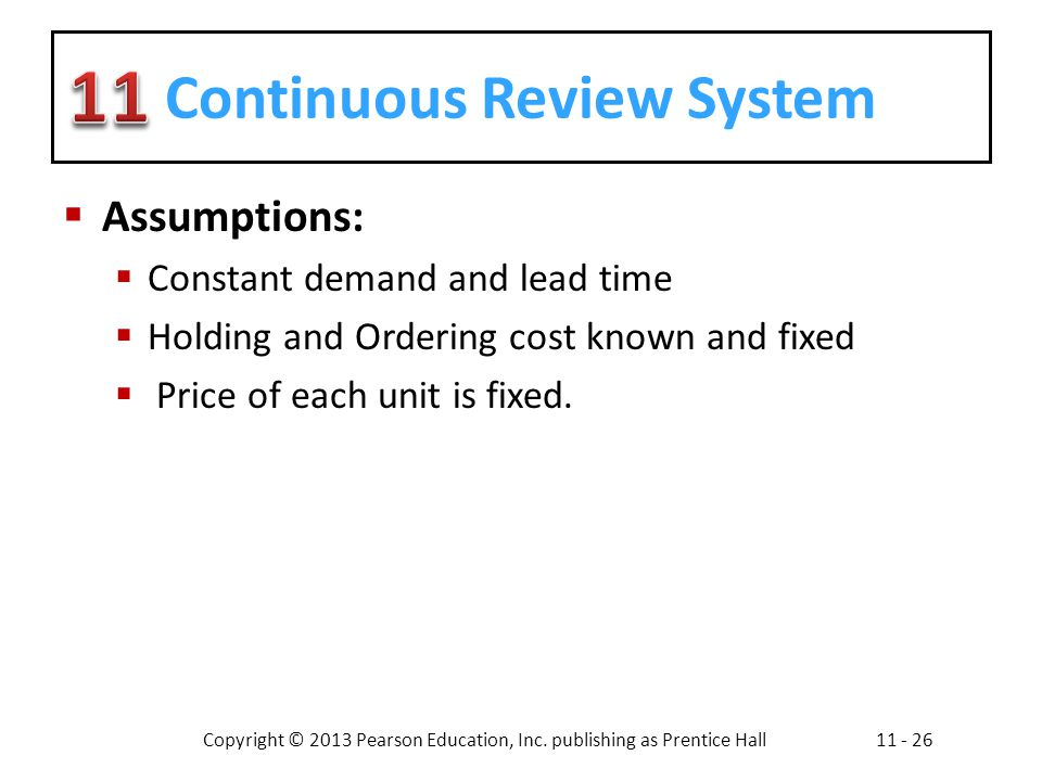 Copyright © 2013 Pearson Education, Inc. publishing as Prentice Hall11 - 26 Continuous Review System Assumptions: Constant demand and lead time Holdin