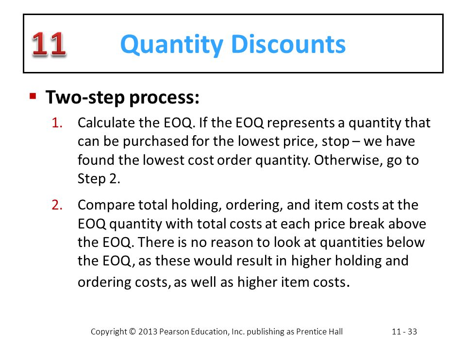 Copyright © 2013 Pearson Education, Inc. publishing as Prentice Hall11 - 33 Quantity Discounts Two-step process: 1.Calculate the EOQ. If the EOQ repre