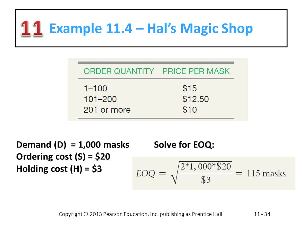 Copyright © 2013 Pearson Education, Inc. publishing as Prentice Hall11 - 34 Example 11.4 – Hals Magic Shop Demand (D) = 1,000 masks Ordering cost (S)