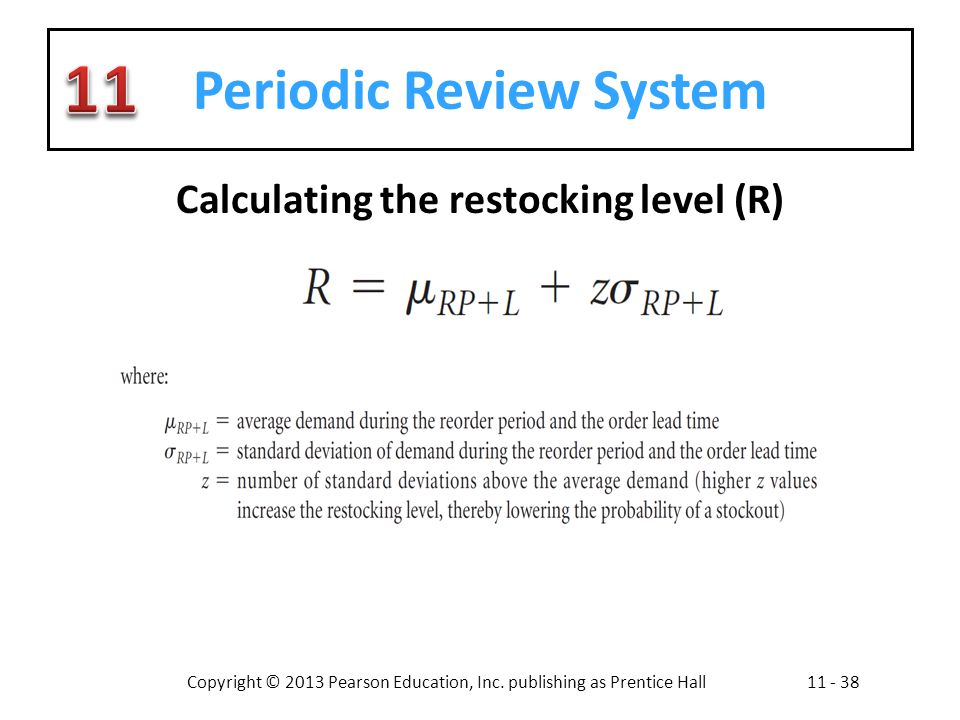 Copyright © 2013 Pearson Education, Inc. publishing as Prentice Hall11 - 38 Periodic Review System Calculating the restocking level (R)