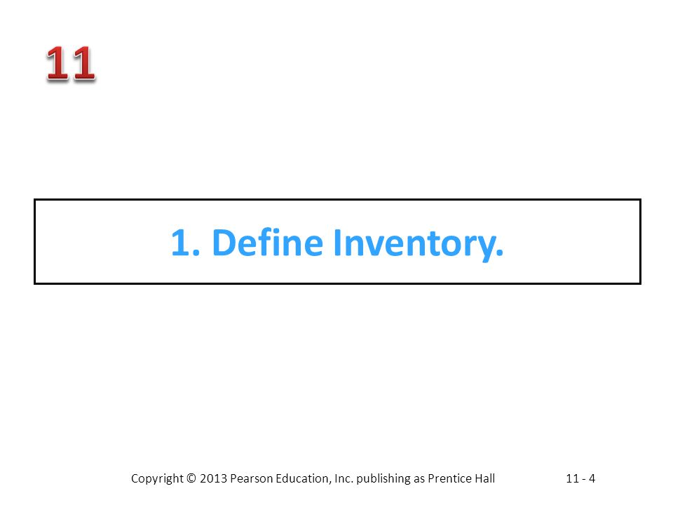 Copyright © 2013 Pearson Education, Inc. publishing as Prentice Hall11 - 4 1. Define Inventory.