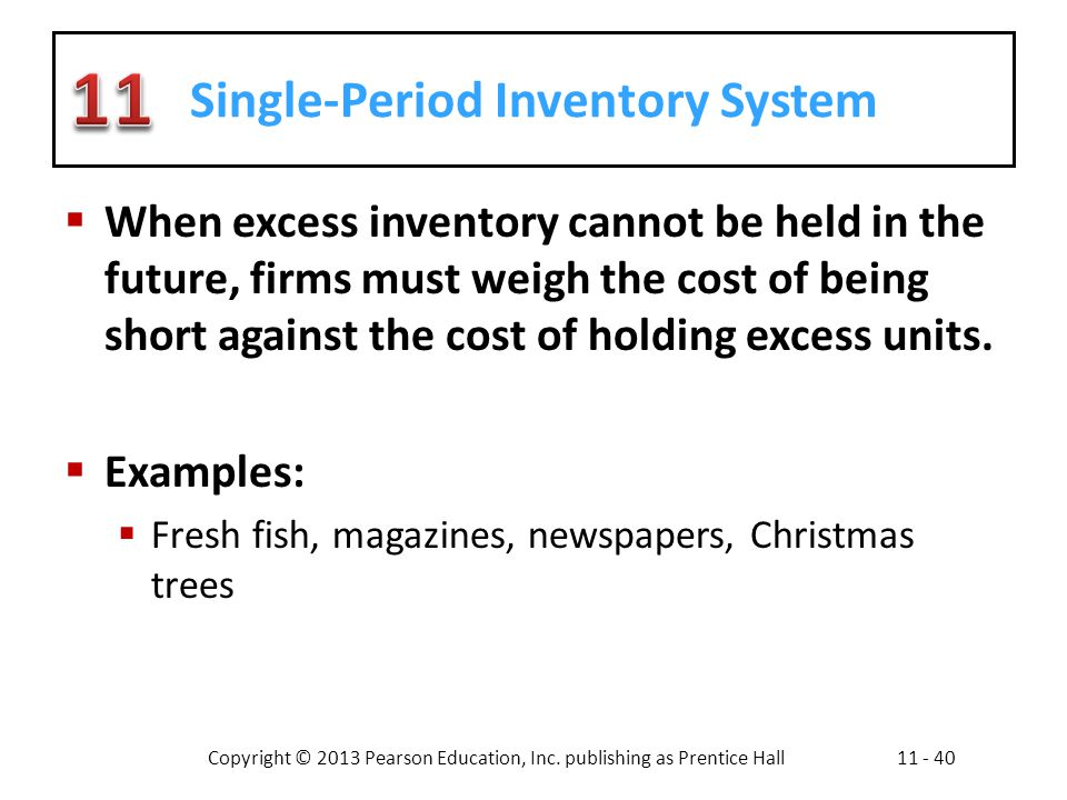 Copyright © 2013 Pearson Education, Inc. publishing as Prentice Hall11 - 40 Single-Period Inventory System When excess inventory cannot be held in the