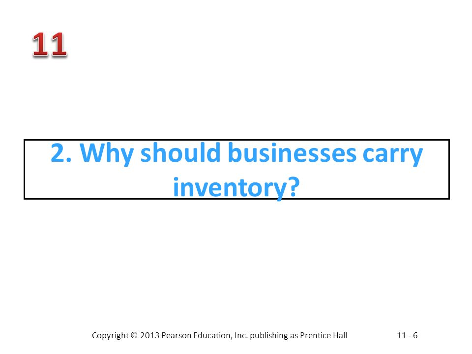 Copyright © 2013 Pearson Education, Inc. publishing as Prentice Hall11 - 6 2. Why should businesses carry inventory?