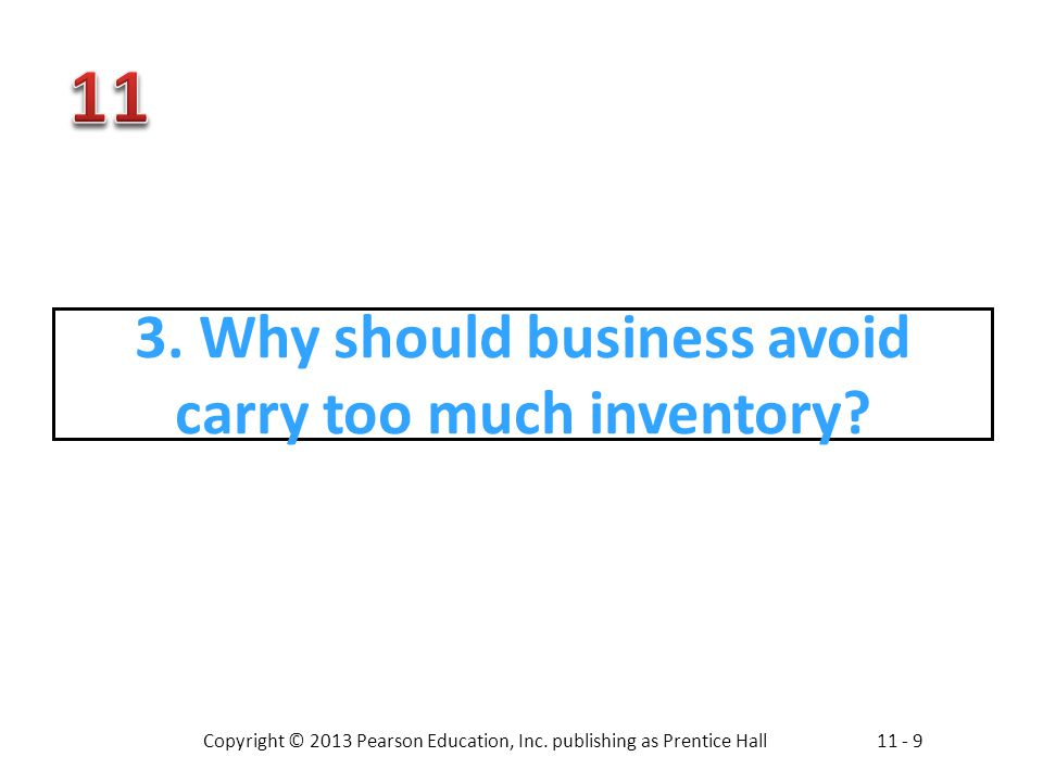 Copyright © 2013 Pearson Education, Inc. publishing as Prentice Hall11 - 9 3. Why should business avoid carry too much inventory?