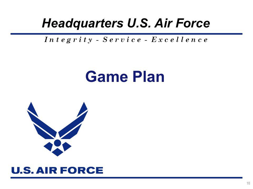 I n t e g r i t y - S e r v i c e - E x c e l l e n c e Headquarters U.S. Air Force Game Plan 18