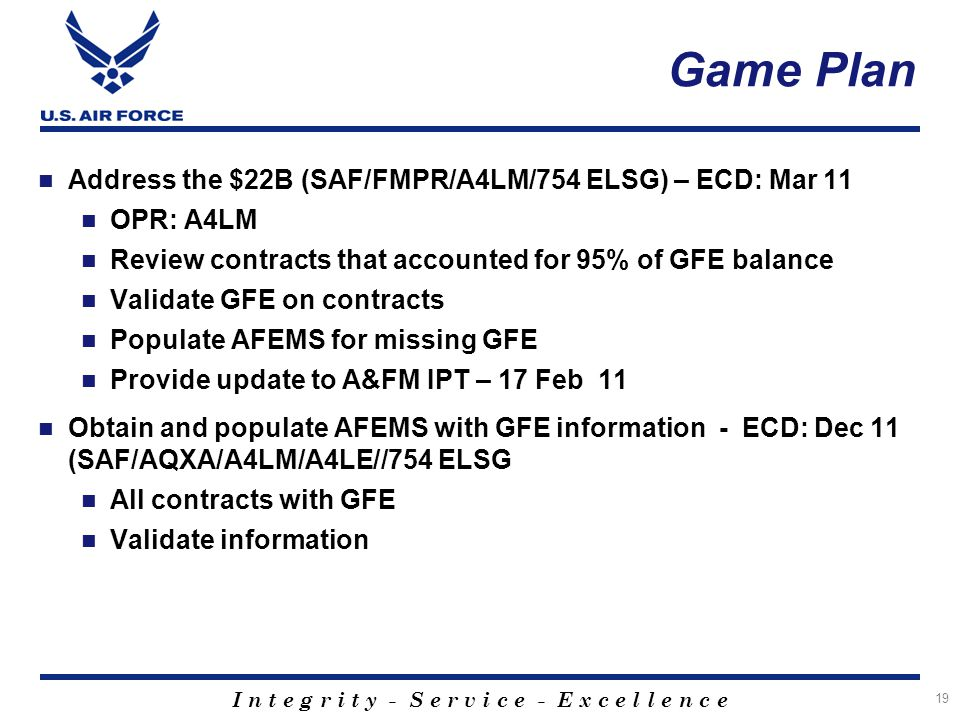 I n t e g r i t y - S e r v i c e - E x c e l l e n c e Game Plan Address the $22B (SAF/FMPR/A4LM/754 ELSG) – ECD: Mar 11 OPR: A4LM Review contracts that accounted for 95% of GFE balance Validate GFE on contracts Populate AFEMS for missing GFE Provide update to A&FM IPT – 17 Feb 11 Obtain and populate AFEMS with GFE information - ECD: Dec 11 (SAF/AQXA/A4LM/A4LE//754 ELSG All contracts with GFE Validate information 19