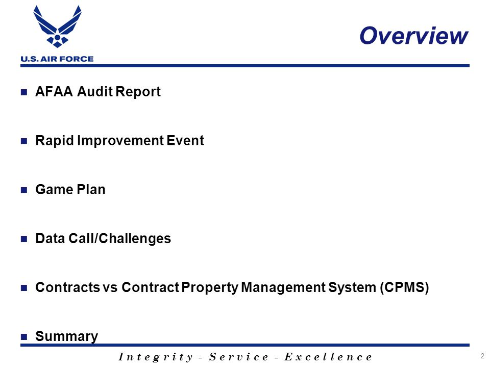 I n t e g r i t y - S e r v i c e - E x c e l l e n c e Overview AFAA Audit Report Rapid Improvement Event Game Plan Data Call/Challenges Contracts vs Contract Property Management System (CPMS) Summary 2