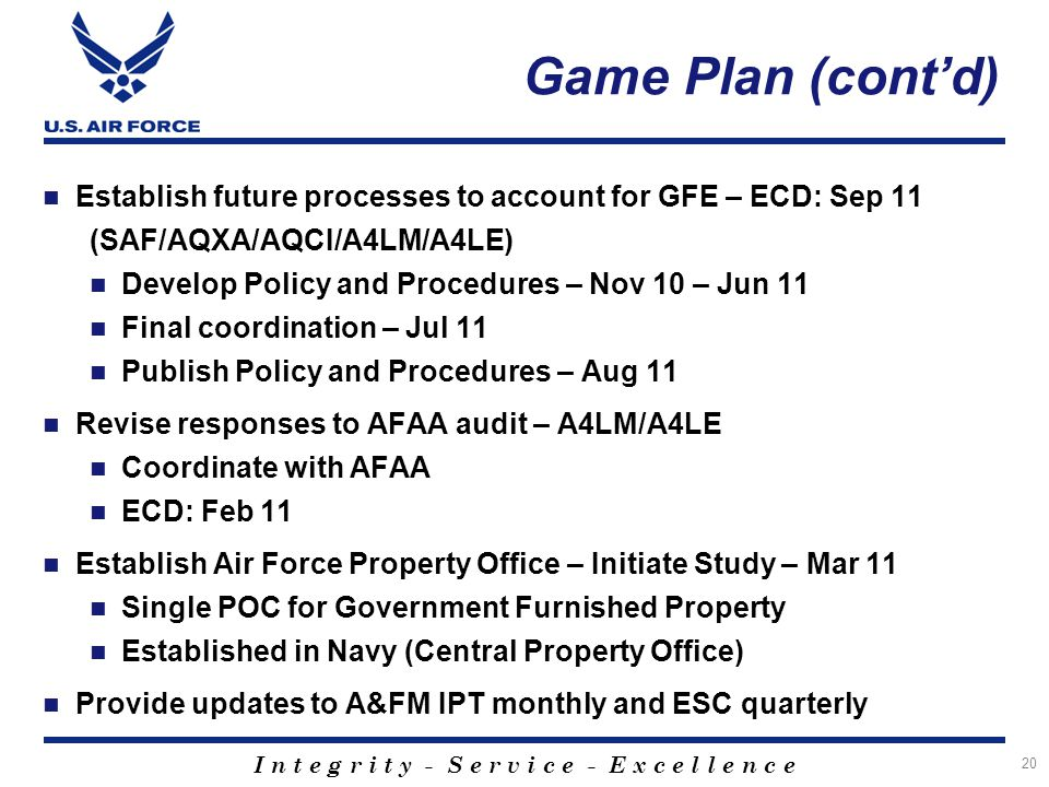 I n t e g r i t y - S e r v i c e - E x c e l l e n c e Game Plan (contd) Establish future processes to account for GFE – ECD: Sep 11 (SAF/AQXA/AQCI/A4LM/A4LE) Develop Policy and Procedures – Nov 10 – Jun 11 Final coordination – Jul 11 Publish Policy and Procedures – Aug 11 Revise responses to AFAA audit – A4LM/A4LE Coordinate with AFAA ECD: Feb 11 Establish Air Force Property Office – Initiate Study – Mar 11 Single POC for Government Furnished Property Established in Navy (Central Property Office) Provide updates to A&FM IPT monthly and ESC quarterly 20