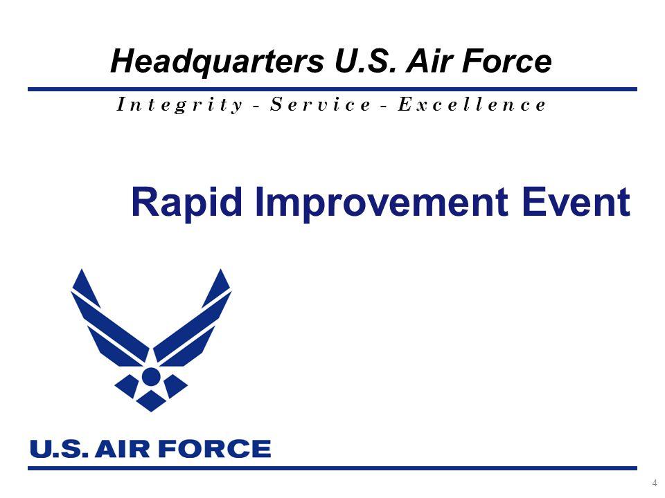 I n t e g r i t y - S e r v i c e - E x c e l l e n c e Headquarters U.S. Air Force Rapid Improvement Event 4