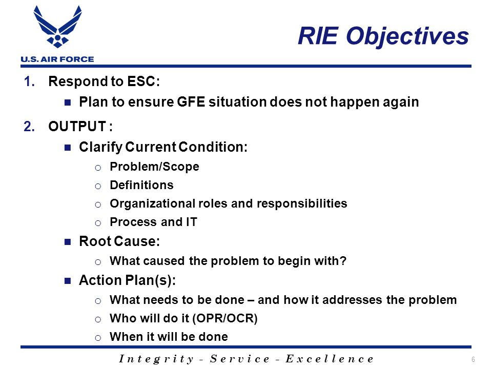 I n t e g r i t y - S e r v i c e - E x c e l l e n c e 6 RIE Objectives 1.Respond to ESC: Plan to ensure GFE situation does not happen again 2.OUTPUT